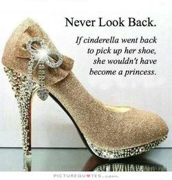 Never-look-back-if-cinderella-went-back-to-pick-up-her-shoe-she-wouldnt-have-become-a-princess-quote-2